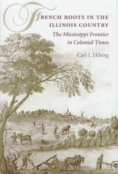 French roots in the Illinois country : the Mississippi frontier in colonial times cover image