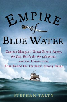 Empire of blue water : Captain Morgan's great pirate army, the epic battle for the Americas, and the catastrophe that ended the outlaws' bloody reign cover image
