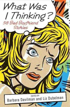 What was I thinking? : 58 bad boyfriend stories cover image