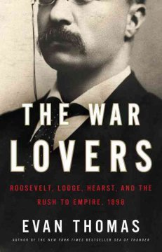 The war lovers : Roosevelt, Lodge, Hearst, and the rush to empire, 1898 cover image