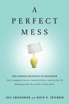 A perfect mess : the hidden benefits of disorder : how crammed closets, cluttered offices, and on-the-fly planning make the world a better place cover image