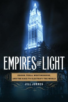 Empires of light : Edison, Tesla, Westinghouse, and the race to electrify the world cover image