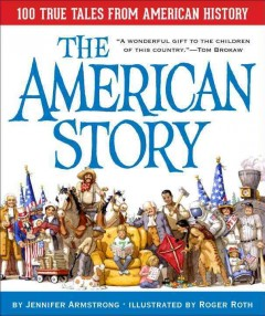 The American story : 100 true tales from American history / by Jennifer Armstrong ; illustrated by Roger Roth cover image