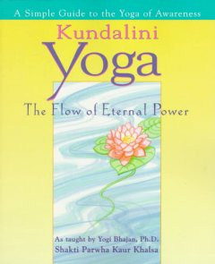Kundalini yoga : the flow of eternal power : a simple guide to the yoga of awareness as taught by Yogi Bhajan, Ph. D. cover image