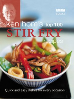 Ken Hom's top 100 stir-fry recipes : quick and easy dishes for every occasion cover image