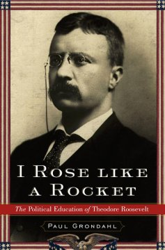 I rose like a rocket : the political education of Theodore Roosevelt cover image