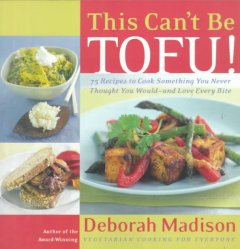 This can't be tofu! : 75 recipes to cook something you never thought you would--and love every bite cover image