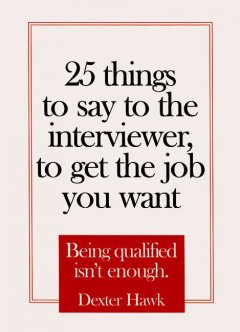 25 things to say to the interviewer, to get the job you want being qualified isn't enough cover image