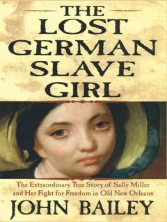 The lost German slave girl the extraordinary true story of the slave Sally Miller and her fight for freedom cover image
