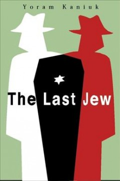 The last Jew : being the tale of a teacher Henkin and the vulture, the chronicles of the last Jew, the awful tale of Joseph and his offspring, the story of secret charity, the annals of the Moshava, all those wars, and the end of the annals of the Jews cover image
