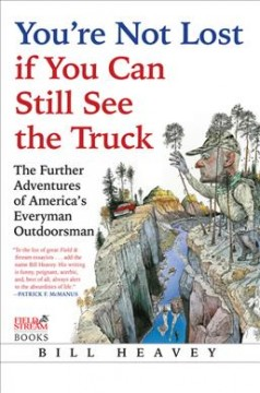 You're not lost if you can still see the truck : the further adventures of America's everyman outdoorsman cover image