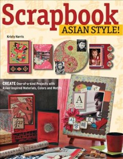 Scrapbook Asian style! : create one-of-a-kind pages with Asian-inspired materials, colors, and motifs cover image
