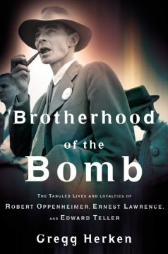 Brotherhood of the bomb : the tangled lives and loyalties of Robert Oppenheimer, Ernest Lawrence, and Edward Teller cover image