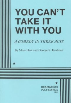 You can't take it with you : a comedy in three acts / by Moss Hart and George S. Kaufman cover image