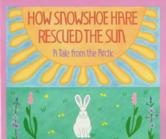How Snowshoe Hare rescued the sun : a tale from the Arctic cover image