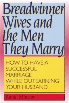 Breadwinner wives and the men they marry : how to have a successful marriage while outearning your husband cover image