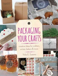 Packaging your crafts : creative ideas for crafters, artists, bakers, & more cover image