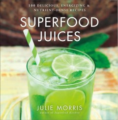 Superfood juices : 100 delicious, energizing & nutrient-dense recipes cover image