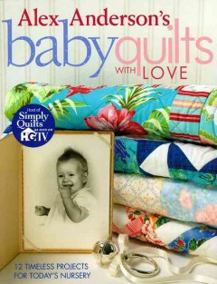Alex Anderson's baby quilts with love : 12 timeless projects for today's nursery cover image