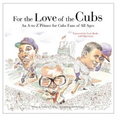 For the love of the Cubs : an A-to-Z primer for Cubs fans of all ages cover image