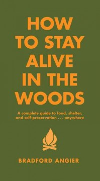 How to stay alive in the woods : a complete guide to food, shelter, and self-preservation-- anywhere cover image