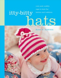 Itty-bitty hats : cute and cuddly caps to knit for babies and toddlers cover image