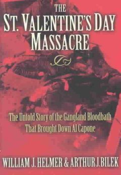 The St. Valentine's Day massacre : the untold story of the gangland bloodbath that brought down Al Capone cover image