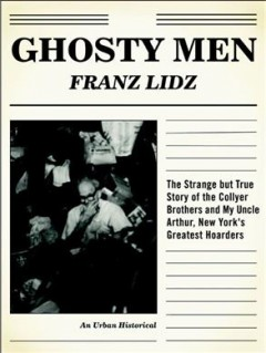 Ghosty men : the strange but true story of the Collyer brothers, New York's greatest hoarders : an urban historical cover image