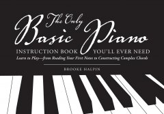 The only basic piano instruction book you'll ever need : learn to play--from reading your first notes to constructing complex chords cover image