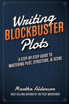 Writing blockbuster plots : a step-by-step guide to mastering plot, structure & scene cover image