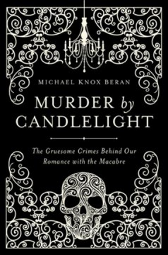 Murder by candlelight : the gruesome crimes behind our romance with the macabre cover image