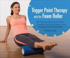 Trigger point therapy with the foam roller : self-treatment exercises for muscle massage, myofascial release, injury prevention and physical rehab cover image
