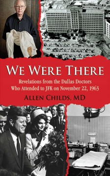 We were there : revelations from the Dallas doctors who attended to JFK on November 22, 1963 cover image
