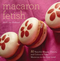 Macaron fetish : 80 fanciful shapes, flavors, and colors to take macarons to the next level cover image