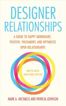 Designer relationships : a guide to happy monogamy, positive polyamory, and optimistic open relationships cover image