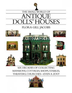 The small world of antique dolls' houses : six decades of collecting mansions, cottages, shops, stables, theaters, churches-- even a zoo! cover image