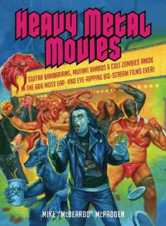 Heavy metal movies : guitar barbarians, mutant bimbos & cult zombies amok in the 666 most ear- and eye-ripping big scream films ever cover image