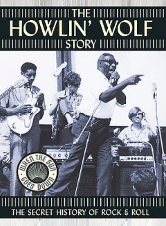 The Howlin' Wolf story the secret history of rock & roll / [presented by] Blue Sea Productions ; produced by Joe Lauro ; directed by Don McGlynn cover image