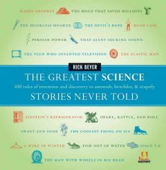 The greatest science stories never told : 100 tales of invention and discovery to astonish, bewilder, & stupefy cover image