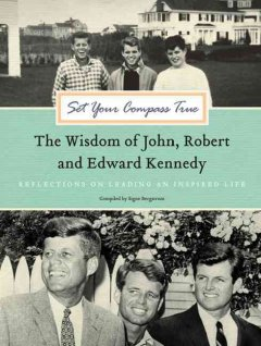 Set your compass true : the wisdom of John, Robert, & Edward Kennedy: reflections on leading an inspired life  / compiled by  Signe Bergstrom cover image