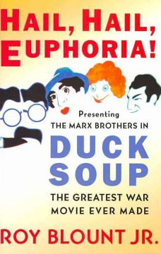 Hail, hail, euphoria! : presenting the Marx Brothers in Duck soup, the greatest war movie ever made cover image