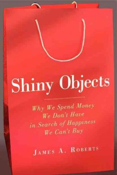 Shiny objects : why we spend money we don't have in search of happiness we can't buy cover image