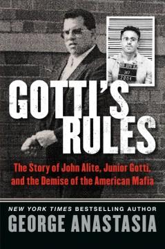 Gotti's rules : the story of John Alite, Junior Gotti, and the demise of the American mafia cover image