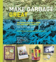 Make garbage great : the TerraCycle family guide to a zero-waste lifestyle cover image