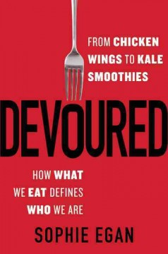 Devoured : from chicken wings to kale smoothies-- how what we eat defines who we are cover image