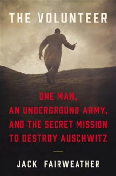The volunteer : one man, an underground army, and the secret mission to destroy Auschwitz cover image
