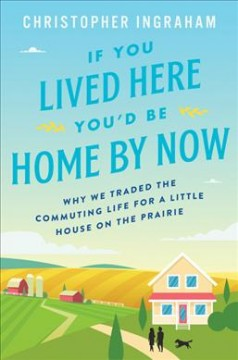 If you lived here you'd be home by now : why we traded the commuting life for a little house on the prairie cover image