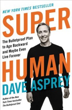 Super human : the bulletproof plan to age backward and maybe even live forever cover image