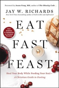 Eat, fast, feast : heal your body while feeding your soul--a Christian guide to fasting cover image
