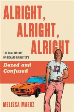 Alright, Alright, Alright : The Oral History of Richard Linklater's Dazed and Confused cover image